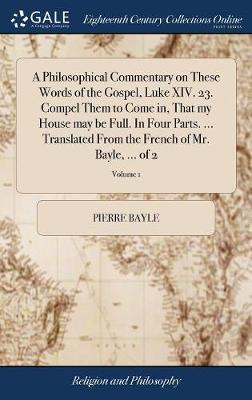 A Philosophical Commentary on These Words of the Gospel, Luke XIV. 23. Compel Them to Come In, That My House May Be Full. in Four Parts. ... Translated from the French of Mr. Bayle, ... of 2; Volume 1 by Pierre Bayle