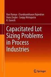 Capacitated Lot Sizing Problems in Process Industries by Ravi Ramya