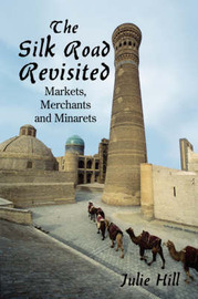The Silk Road Revisited: Markets, Merchants and Minarets by Julie Hill, MBE