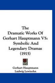 The Dramatic Works of Gerhart Hauptmann V5: Symbolic and Legendary Dramas (1915) by Gerhart Hauptmann