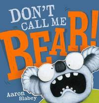 Don't Call Me Bear by Aaron Blabey