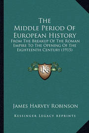 The Middle Period of European History: From the Breakup of the Roman Empire to the Opening of the Eighteenth Century (1915) by James Harvey Robinson