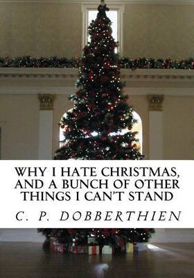 Why I Hate Christmas, and a Bunch of Other Things I Can't Stand by C P Dobberthien