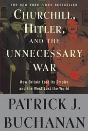 "Churchill, Hitler, and ""the Unnecessary War"" by Patrick J Buchanan"