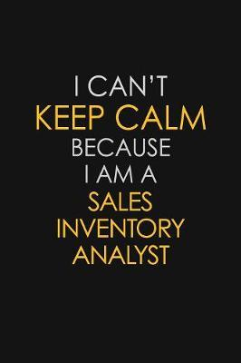 I Can't Keep Calm Because I Am A Sales Inventory Analyst by Blue Stone Publishers