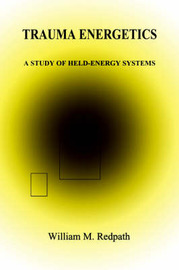 Trauma Energetics, a Study of Held-Energy Systems by William, M. Redpath