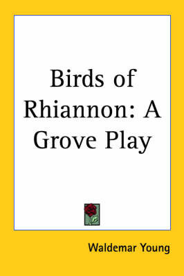 Birds of Rhiannon: A Grove Play by Waldemar Young