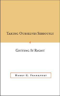 Taking Ourselves Seriously and Getting It Right by Harry G Frankfurt