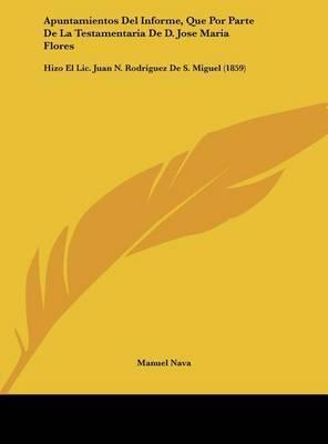 Apuntamientos del Informe, Que Por Parte de La Testamentaria de D. Jose Maria Flores: Hizo El LIC. Juan N. Rodriguez de S. Miguel (1859) by Manuel Nava