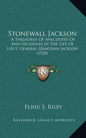 Stonewall Jackson: A Thesaurus of Anecdotes of and Incidents in the Life of Lieut. General Jonathan Jackson (1920) by Elihu Samuel Riley