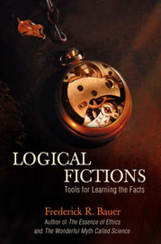 Logical Fictions: Tools for Learning the Facts by Frederick R. Bauer