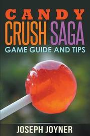 Candy Crush Saga Game Guide and Tips by Joseph Joyner