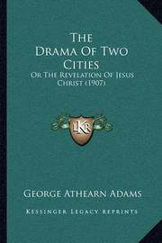 The Drama of Two Cities: Or the Revelation of Jesus Christ (1907) by George Athearn Adams