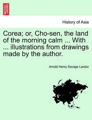 Corea; Or, Cho-Sen, the Land of the Morning Calm ... with ... Illustrations from Drawings Made by the Author. by Arnold Henry Savage Landor image