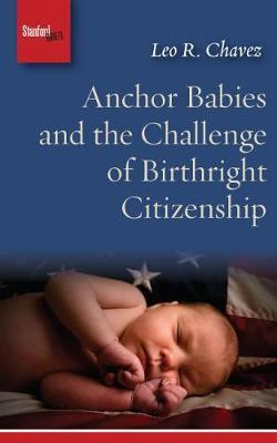 Anchor Babies and the Challenge of Birthright Citizenship by Leo R. Chavez image
