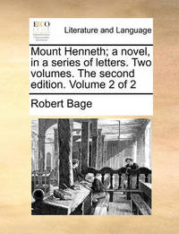 Mount Henneth; A Novel, in a Series of Letters. Two Volumes. the Second Edition. Volume 2 of 2 by Robert Bage