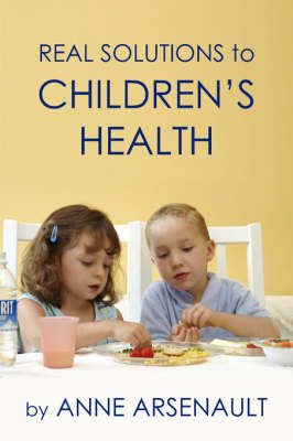 Real Solutions To Children's Health by Anne, Arsenault