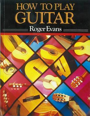 How to Play Guitar: A New Book for Everyone Interested in the Guitar by Roger Evans