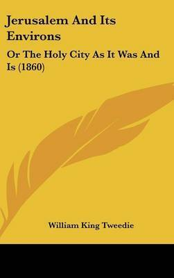 Jerusalem And Its Environs: Or The Holy City As It Was And Is (1860) by William King Tweedie