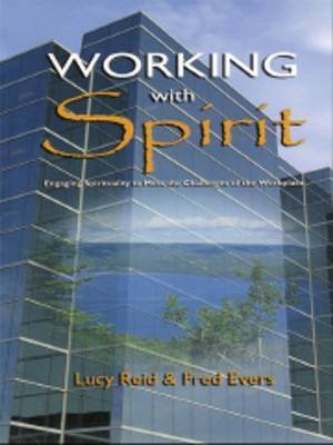 Working with Spirit: Engaging the Spirituality to Meet the Challenges of the Workplace by L. Reid