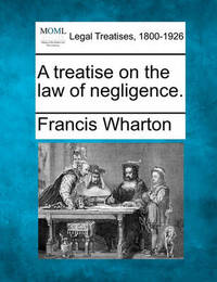 A Treatise on the Law of Negligence. by Francis Wharton