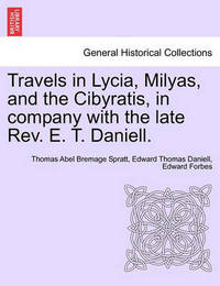 Travels in Lycia, Milyas, and the Cibyratis, in Company with the Late REV. E. T. Daniell. by Thomas Abel Bremage Spratt