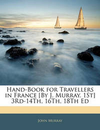 Hand-Book for Travellers in France [By J. Murray. 1st] 3rd-14th, 16th, 18th Ed by John Murray
