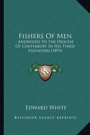 Fishers of Men: Addressed to the Diocese of Canterbury in His Third Visitation (1893) by Edward White