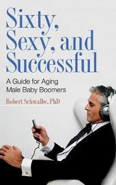 Sixty, Sexy, and Successful by Robert Schwalbe