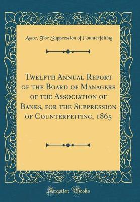 Twelfth Annual Report of the Board of Managers of the Association of Banks, for the Suppression of Counterfeiting, 1865 (Classic Reprint) by Assoc for Suppression O Counterfeiting