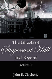 The Ghosts of Stuyvesant Hall and Beyond by John B. Ciochetty