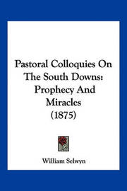 Pastoral Colloquies on the South Downs: Prophecy and Miracles (1875) by William Selwyn
