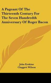 A Pageant of the Thirteenth Century for the Seven Hundredth Anniversary of Roger Bacon by John Erskine