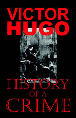 History of a Crime (The Testimony of an Eye-Witness) by Victor Hugo