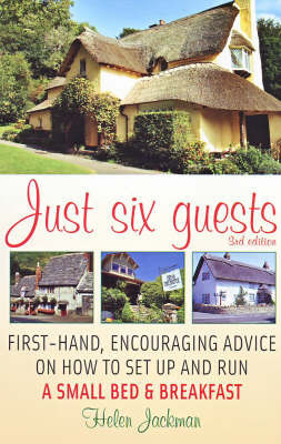 Just Six Guests: First-hand, Encouraging Advice on How to Set Up and Run a Small Bed & Breakfast by Helen Jackman