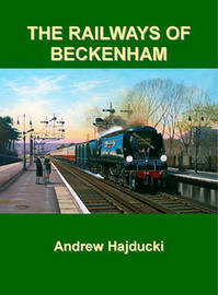 The Railways of Beckenham by Andrew Hajducki