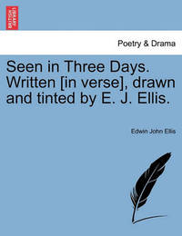 Seen in Three Days. Written [In Verse], Drawn and Tinted by E. J. Ellis. by Edwin John Ellis