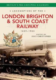 Locomotives of the London Brighton & South Coast Railway 1839-1903 by John Christopher