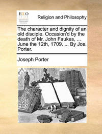The Character and Dignity of an Old Disciple. Occasion'd by the Death of Mr. John Faukes, ... June the 12th, 1709. ... by Jos. Porter. by Joseph Porter