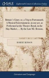 Britain's Glory; Or, a Trip to Portsmouth. a Musical Entertainment, in One Act, as Performed at the Theatre-Royal, in the Hay-Market, ... by the Late Mr. Benson, by Robert Benson image