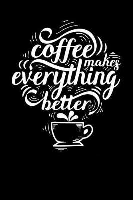 Coffee Makes Everything Better by Coffee James