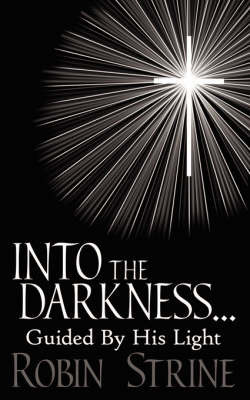 INTO THE DARKNESS... Guided By His Light by Robin Strine