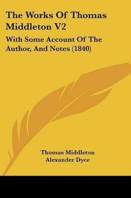 The Works Of Thomas Middleton V2: With Some Account Of The Author, And Notes (1840) by Thomas Middleton