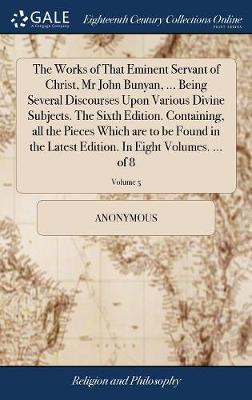 The Works of That Eminent Servant of Christ, MR John Bunyan, ... Being Several Discourses Upon Various Divine Subjects. the Sixth Edition. Containing, All the Pieces Which Are to Be Found in the Latest Edition. in Eight Volumes. ... of 8; Volume 5 by * Anonymous