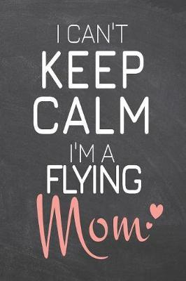I Can't Keep Calm I'm a Flying Mom by Flying Notebooks