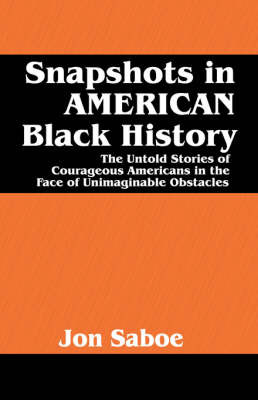 Snapshots in American Black History: The Untold Stories of Courageous Americans in the Face of Unimaginable Obstacles by Jon R. Saboe image