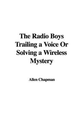 The Radio Boys Trailing a Voice or Solving a Wireless Mystery by Allen Chapman image