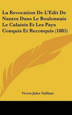 La Revocation de L'Edit de Nantes Dans Le Boulonnais Le Calaisis Et Les Pays Conquis Et Reconquis (1885) by Victor Jules Vaillant image