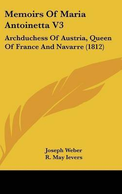 Memoirs Of Maria Antoinetta V3: Archduchess Of Austria, Queen Of France And Navarre (1812) by Joseph Weber