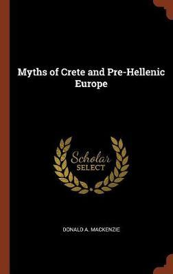 Myths of Crete and Pre-Hellenic Europe by Donald A MacKenzie